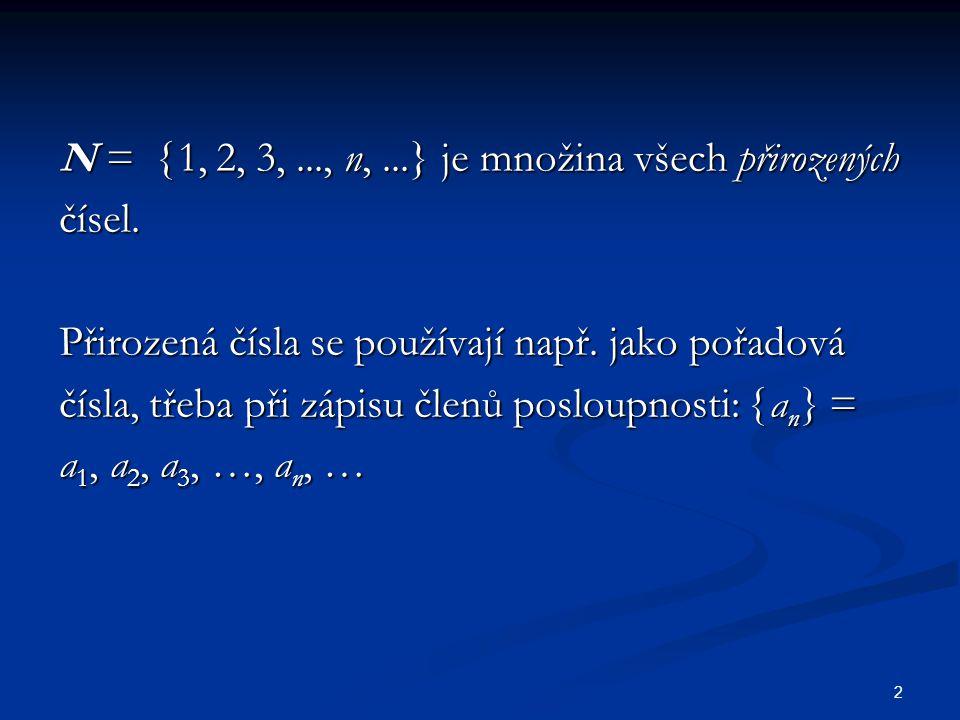 2 N =  1, 2, 3,..., n,...} je množina všech přirozených čísel. Přirozená čísla se používají např. jako pořadová čísla, třeba při zápisu členů posloup
