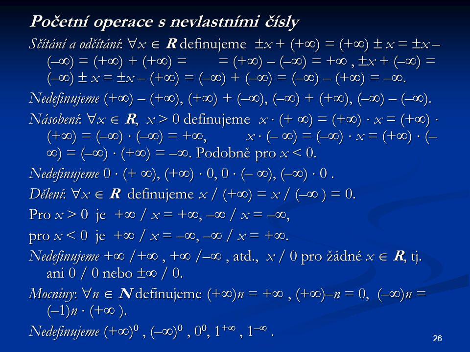26 Početní operace s nevlastními čísly Sčítání a odčítání:  x  R definujeme  x + (+  ) = (+  )  x =  x – (–  ) = (+  ) + (+  ) = = (+  ) –