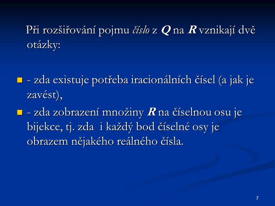 7 Při rozšiřování pojmu číslo z Q na R vznikají dvě otázky: Při rozšiřování pojmu číslo z Q na R vznikají dvě otázky: - zda existuje potřeba iracionál
