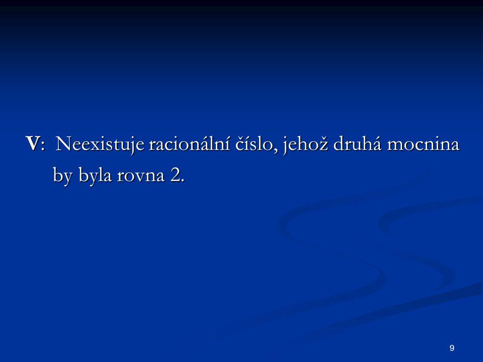 9 V: Neexistuje racionální číslo, jehož druhá mocnina by byla rovna 2. by byla rovna 2.