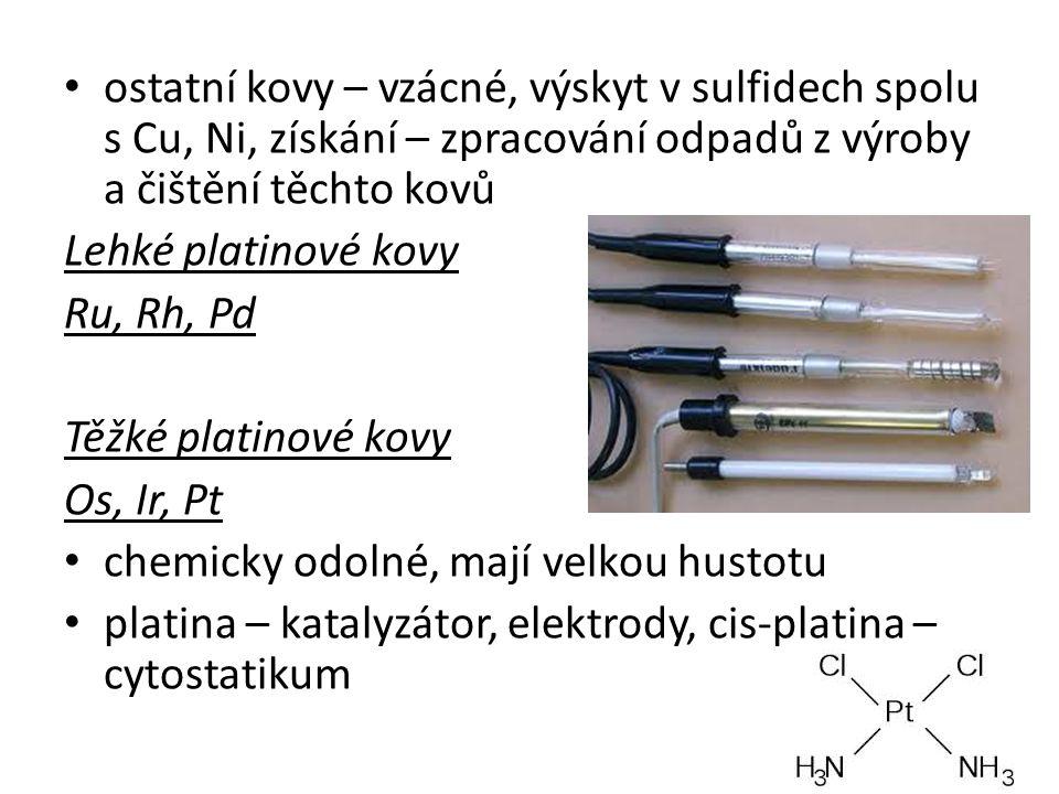 ostatní kovy – vzácné, výskyt v sulfidech spolu s Cu, Ni, získání – zpracování odpadů z výroby a čištění těchto kovů Lehké platinové kovy Ru, Rh, Pd Těžké platinové kovy Os, Ir, Pt chemicky odolné, mají velkou hustotu platina – katalyzátor, elektrody, cis-platina – cytostatikum