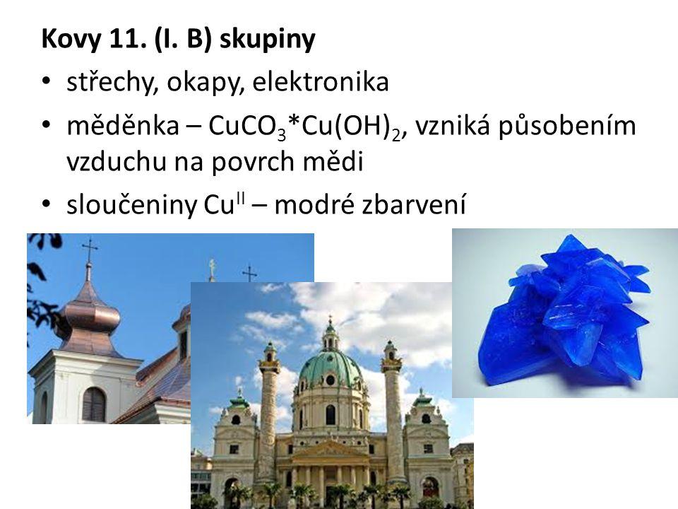 Kovy 11. (I. B) skupiny střechy, okapy, elektronika měděnka – CuCO 3 *Cu(OH) 2, vzniká působením vzduchu na povrch mědi sloučeniny Cu II – modré zbarv