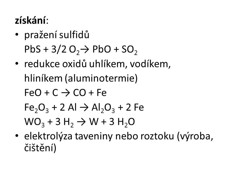 získání: pražení sulfidů PbS + 3/2 O 2 → PbO + SO 2 redukce oxidů uhlíkem, vodíkem, hliníkem (aluminotermie) FeO + C → CO + Fe Fe 2 O 3 + 2 Al → Al 2 O 3 + 2 Fe WO 3 + 3 H 2 → W + 3 H 2 O elektrolýza taveniny nebo roztoku (výroba, čištění)
