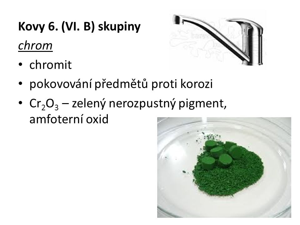 Kovy 6. (VI. B) skupiny chrom chromit pokovování předmětů proti korozi Cr 2 O 3 – zelený nerozpustný pigment, amfoterní oxid