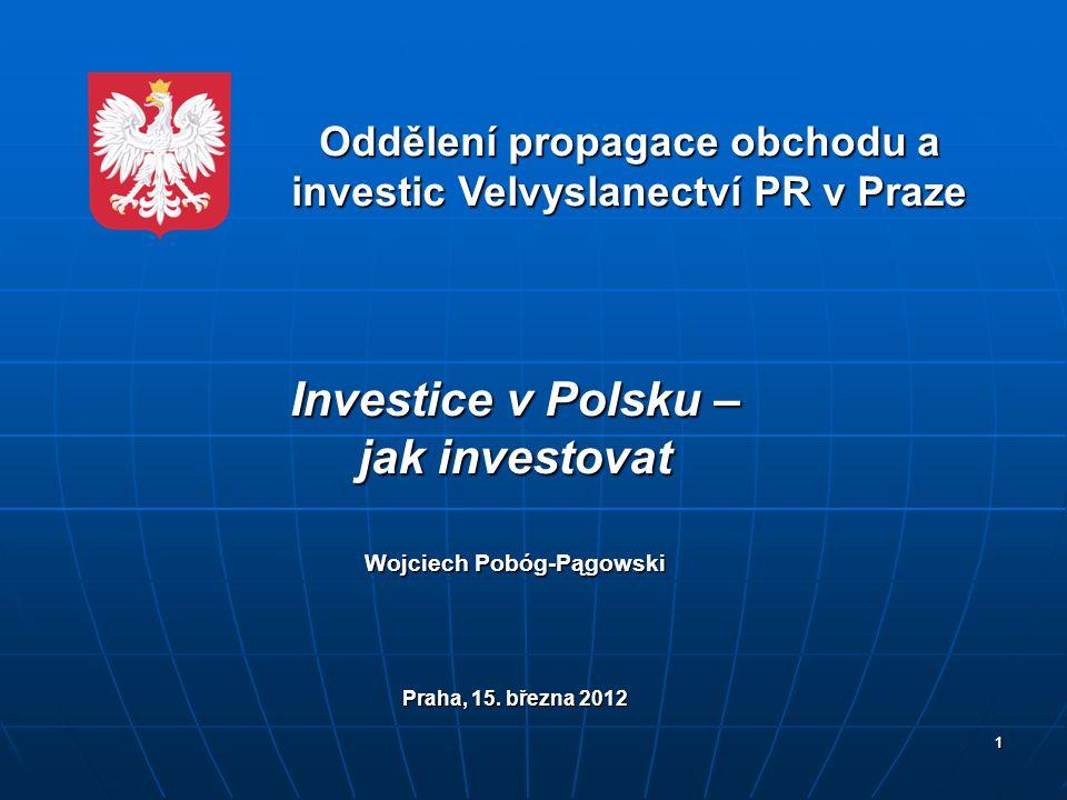 1 Oddělení propagace obchodu a investic Velvyslanectví PR v Praze Investice v Polsku – jak investovat Wojciech Pobóg-Pągowski Praha, 15. března 2012