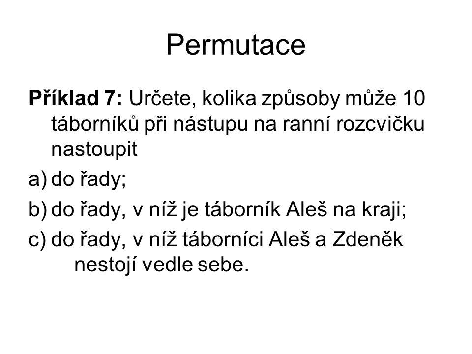 Permutace Příklad 7: Určete, kolika způsoby může 10 táborníků při nástupu na ranní rozcvičku nastoupit a)do řady; b)do řady, v níž je táborník Aleš na kraji; c)do řady, v níž táborníci Aleš a Zdeněk nestojí vedle sebe.
