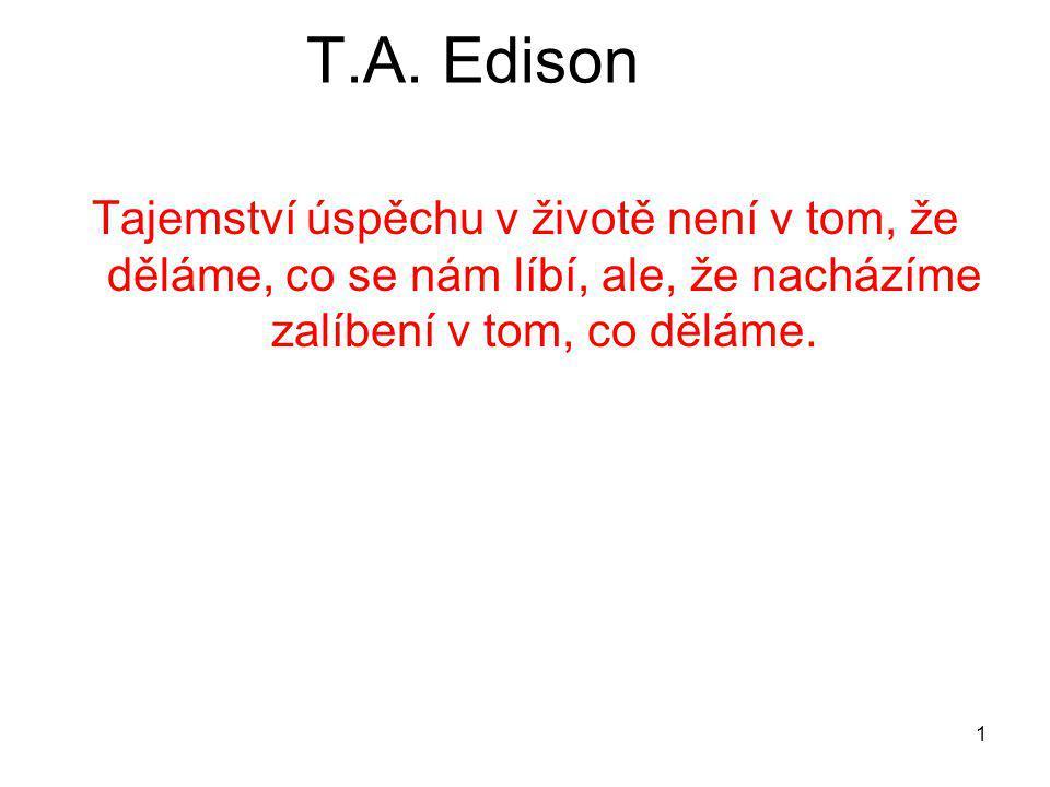 1 T.A. Edison Tajemství úspěchu v životě není v tom, že děláme, co se nám líbí, ale, že nacházíme zalíbení v tom, co děláme.
