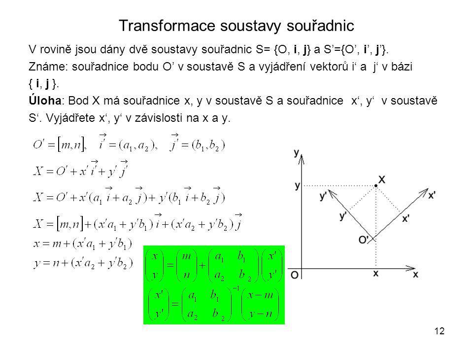 12 Transformace soustavy souřadnic V rovině jsou dány dvě soustavy souřadnic S= {O, i, j} a S'={O', i', j'}.