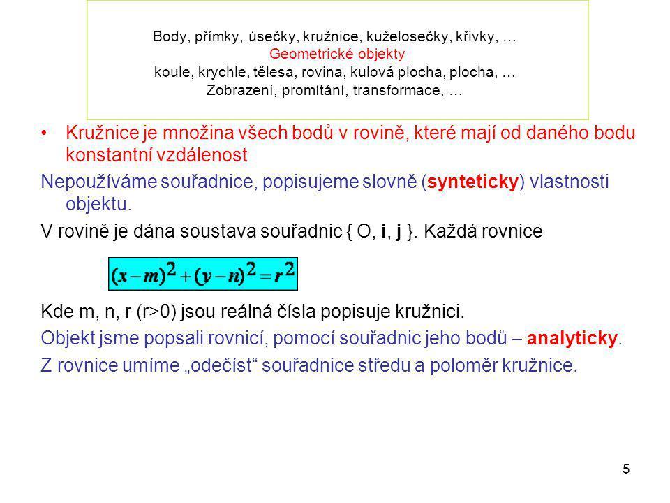 16 Afinita, afinní zobrazení Vlastnosti afinního zobrazení: 1.Transformace roviny 2.Obrazem přímky je přímka 3.Rovnoběžné přímky se zobrazí do rovnoběžných přímek 4.Zachovává dělicí poměr 5.Obrazem kuželosečky je kuželosečka stejného typu, obrazem kružnice je elipsa 6.Je určeno šesti parametry = třemi páry bodů vzor – obraz, vzory ani obrazy nesmí ležet na jedné přímce.