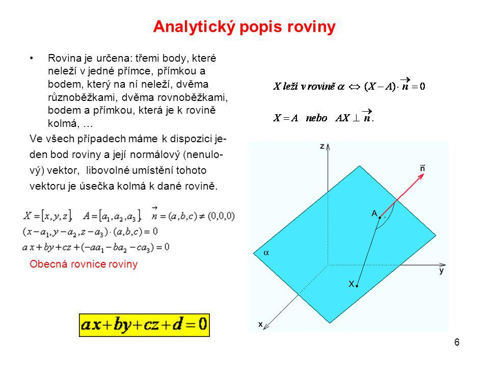 6 Analytický popis roviny Rovina je určena: třemi body, které neleží v jedné přímce, přímkou a bodem, který na ní neleží, dvěma různoběžkami, dvěma rovnoběžkami, bodem a přímkou, která je k rovině kolmá, … Ve všech případech máme k dispozici je- den bod roviny a její normálový (nenulo- vý) vektor, libovolné umístění tohoto vektoru je úsečka kolmá k dané rovině.