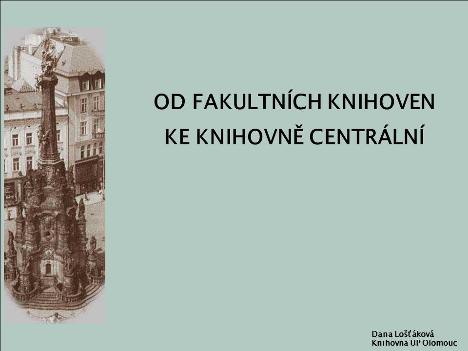 OD FAKULTNÍCH KNIHOVEN KE KNIHOVNĚ CENTRÁLNÍ Dana Lošťáková Knihovna UP Olomouc