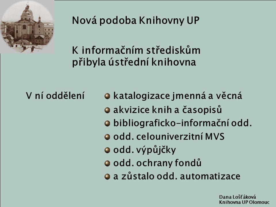 Dana Lošťáková Knihovna UP Olomouc Nová podoba Knihovny UP V ní oddělení katalogizace jmenná a věcná akvizice knih a časopisů bibliograficko-informační odd.