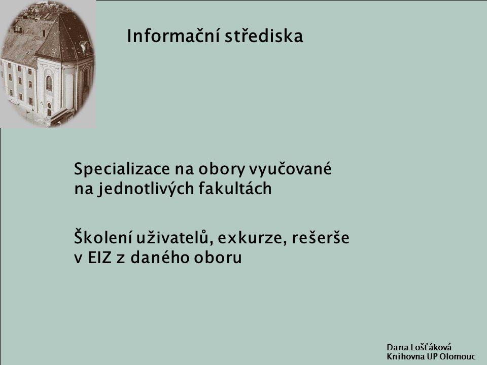 Dana Lošťáková Knihovna UP Olomouc Informační střediska Specializace na obory vyučované na jednotlivých fakultách Školení uživatelů, exkurze, rešerše v EIZ z daného oboru