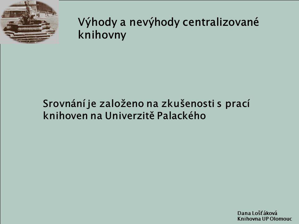Dana Lošťáková Knihovna UP Olomouc Výhody a nevýhody centralizované knihovny Srovnání je založeno na zkušenosti s prací knihoven na Univerzitě Palackého