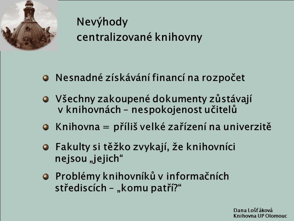 """Dana Lošťáková Knihovna UP Olomouc Nevýhody centralizované knihovny Nesnadné získávání financí na rozpočet Knihovna = příliš velké zařízení na univerzitě Fakulty si těžko zvykají, že knihovníci nejsou """"jejich Problémy knihovníků v informačních střediscích – """"komu patří Všechny zakoupené dokumenty zůstávají v knihovnách – nespokojenost učitelů"""