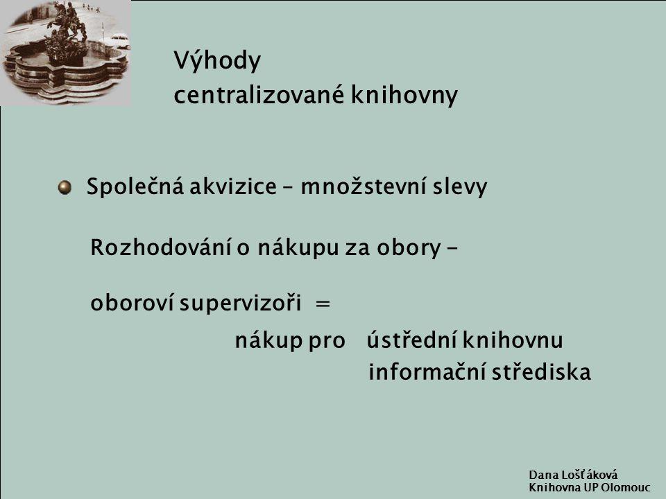 Dana Lošťáková Knihovna UP Olomouc Výhody centralizované knihovny Společná akvizice – množstevní slevy Rozhodování o nákupu za obory - oboroví supervizoři = nákup pro ústřední knihovnu informační střediska