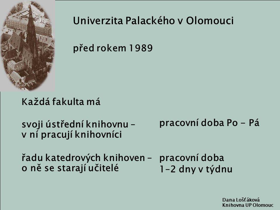 Univerzita Palackého v Olomouci před rokem 1989 Každá fakulta má svoji ústřední knihovnu – v ní pracují knihovníci řadu katedrových knihoven – o ně se starají učitelé pracovní doba Po - Pá Dana Lošťáková Knihovna UP Olomouc pracovní doba 1–2 dny v týdnu