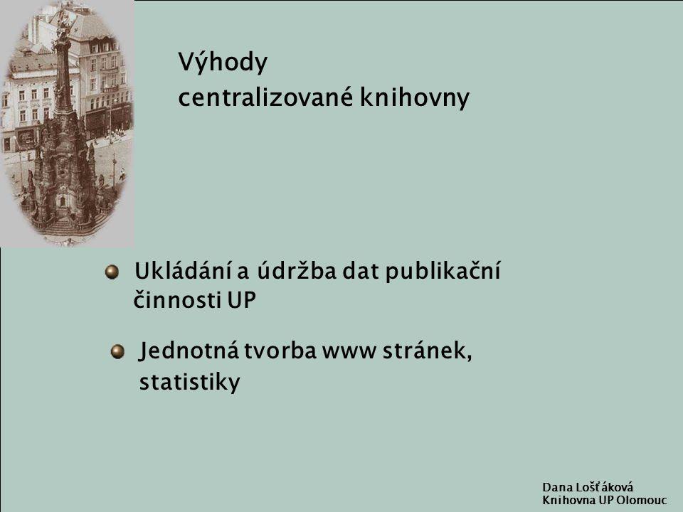 Dana Lošťáková Knihovna UP Olomouc Výhody centralizované knihovny Ukládání a údržba dat publikační činnosti UP Jednotná tvorba www stránek, statistiky