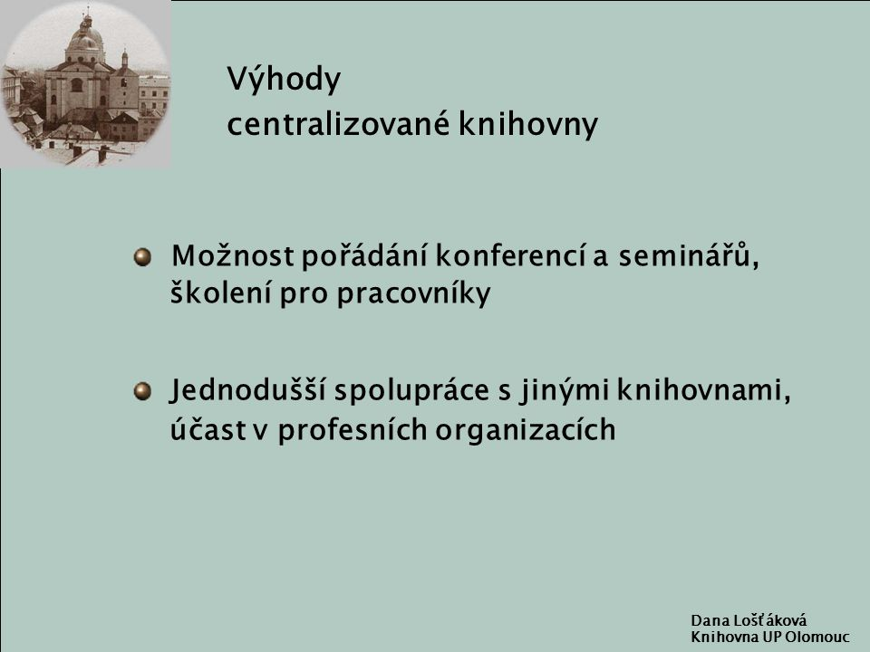 Dana Lošťáková Knihovna UP Olomouc Výhody centralizované knihovny Možnost pořádání konferencí a seminářů, školení pro pracovníky Jednodušší spolupráce s jinými knihovnami, účast v profesních organizacích