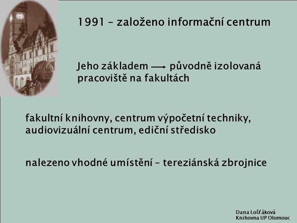 Dana Lošťáková Knihovna UP Olomouc 1991 – založeno informační centrum Jeho základem původně izolovaná pracoviště na fakultách fakultní knihovny, centrum výpočetní techniky, audiovizuální centrum, ediční středisko nalezeno vhodné umístění – tereziánská zbrojnice