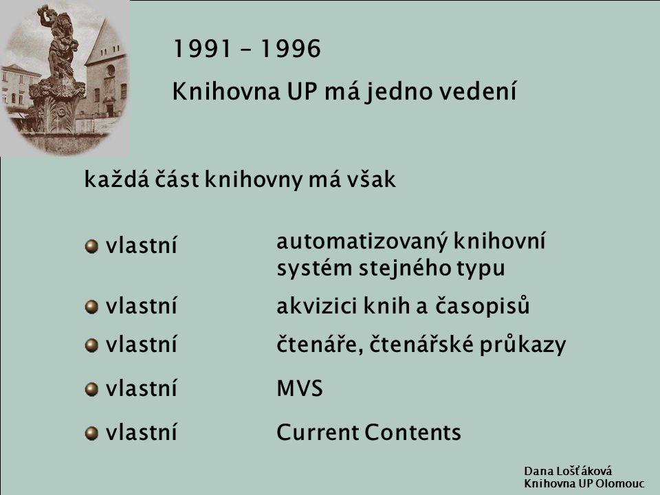 Dana Lošťáková Knihovna UP Olomouc 1991 – 1996 Knihovna UP má jedno vedení každá část knihovny má však čtenáře, čtenářské průkazy vlastní automatizovaný knihovní systém stejného typu akvizici knih a časopisů MVS Current Contents vlastní