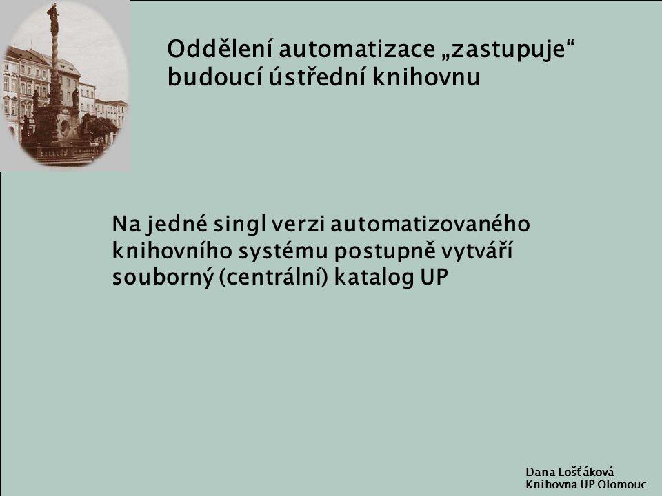 """Dana Lošťáková Knihovna UP Olomouc Oddělení automatizace """"zastupuje budoucí ústřední knihovnu Na jedné singl verzi automatizovaného knihovního systému postupně vytváří souborný (centrální) katalog UP"""