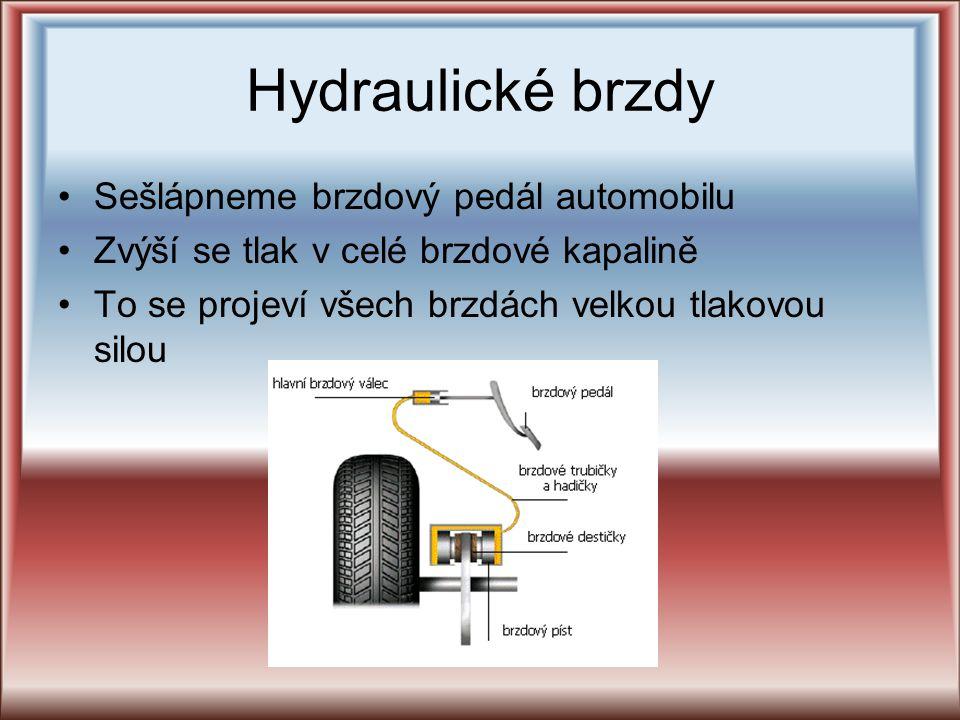 Hydraulické brzdy Sešlápneme brzdový pedál automobilu Zvýší se tlak v celé brzdové kapalině To se projeví všech brzdách velkou tlakovou silou