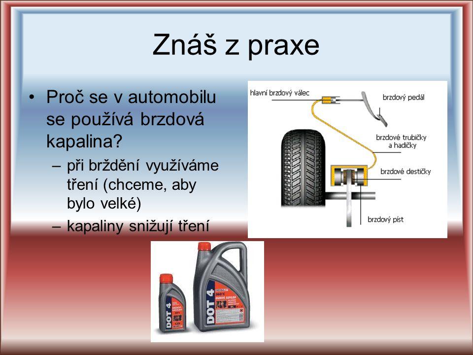 Znáš z praxe Proč se v automobilu se používá brzdová kapalina? –při brždění využíváme tření (chceme, aby bylo velké) –kapaliny snižují tření