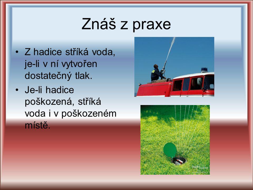 Znáš z praxe Z hadice stříká voda, je-li v ní vytvořen dostatečný tlak. Je-li hadice poškozená, stříká voda i v poškozeném místě.