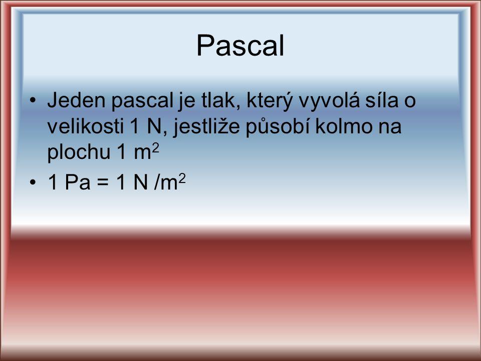 Pascal Jeden pascal je tlak, který vyvolá síla o velikosti 1 N, jestliže působí kolmo na plochu 1 m 2 1 Pa = 1 N /m 2