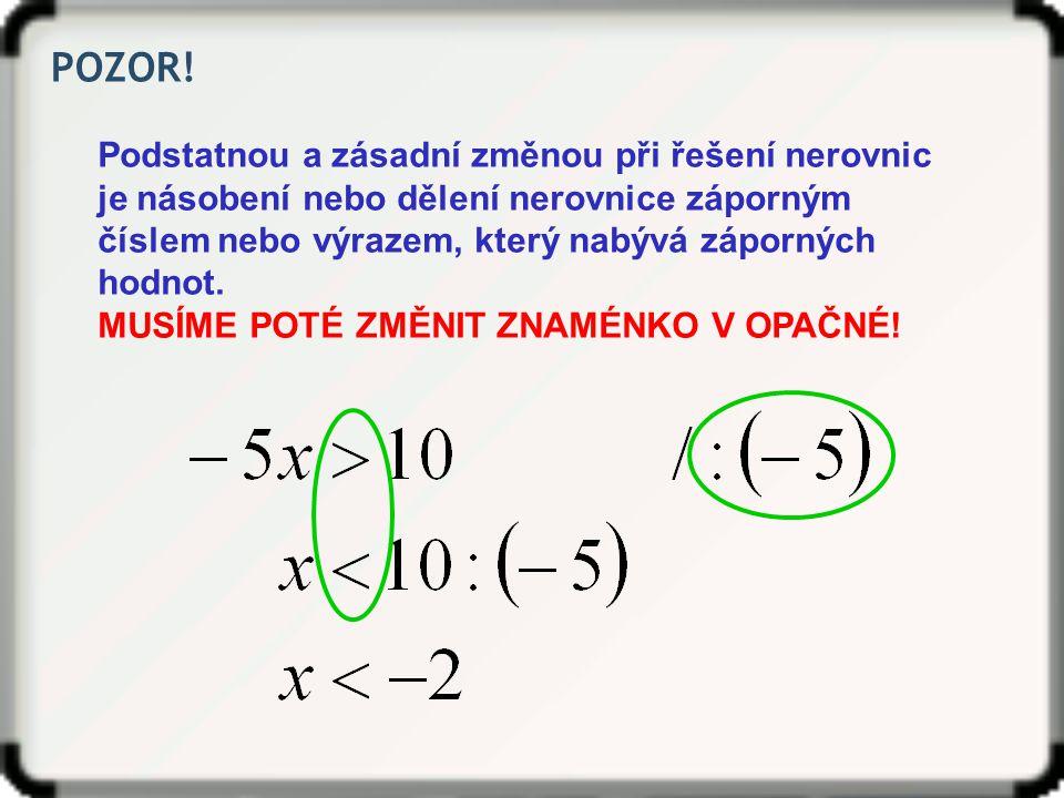 POZOR! Podstatnou a zásadní změnou při řešení nerovnic je násobení nebo dělení nerovnice záporným číslem nebo výrazem, který nabývá záporných hodnot.