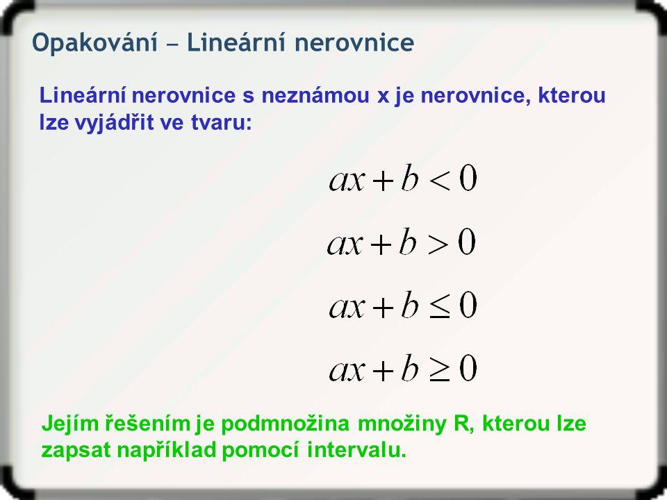 Opakování ‒ Lineární nerovnice Lineární nerovnice s neznámou x je nerovnice, kterou lze vyjádřit ve tvaru: Jejím řešením je podmnožina množiny R, kter