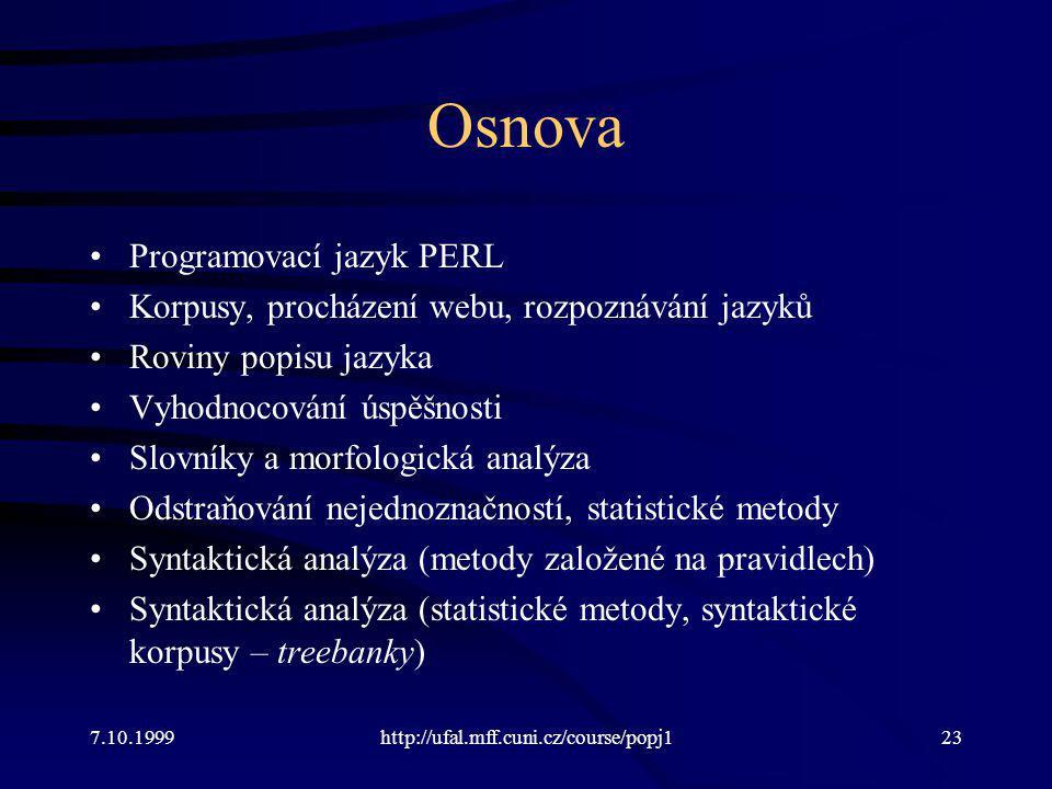 Osnova Programovací jazyk PERL Korpusy, procházení webu, rozpoznávání jazyků Roviny popisu jazyka Vyhodnocování úspěšnosti Slovníky a morfologická analýza Odstraňování nejednoznačností, statistické metody Syntaktická analýza (metody založené na pravidlech) Syntaktická analýza (statistické metody, syntaktické korpusy – treebanky) 7.10.1999http://ufal.mff.cuni.cz/course/popj123
