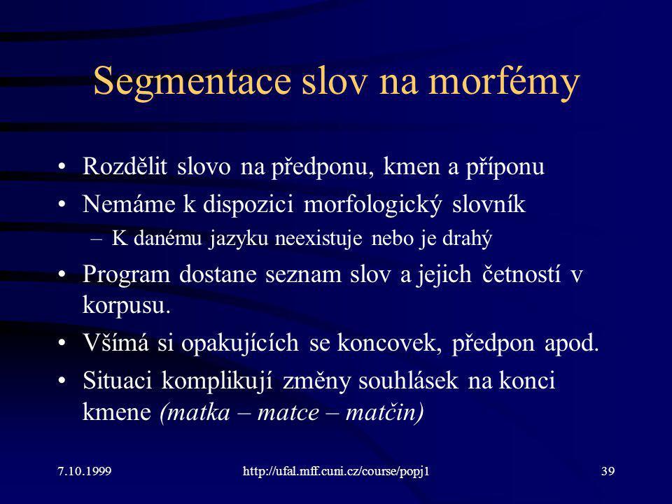 Segmentace slov na morfémy Rozdělit slovo na předponu, kmen a příponu Nemáme k dispozici morfologický slovník –K danému jazyku neexistuje nebo je drahý Program dostane seznam slov a jejich četností v korpusu.