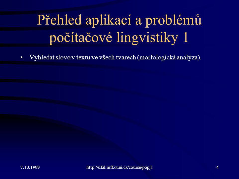 Přehled aplikací a problémů počítačové lingvistiky 1 Vyhledat slovo v textu ve všech tvarech (morfologická analýza). 7.10.1999http://ufal.mff.cuni.cz/