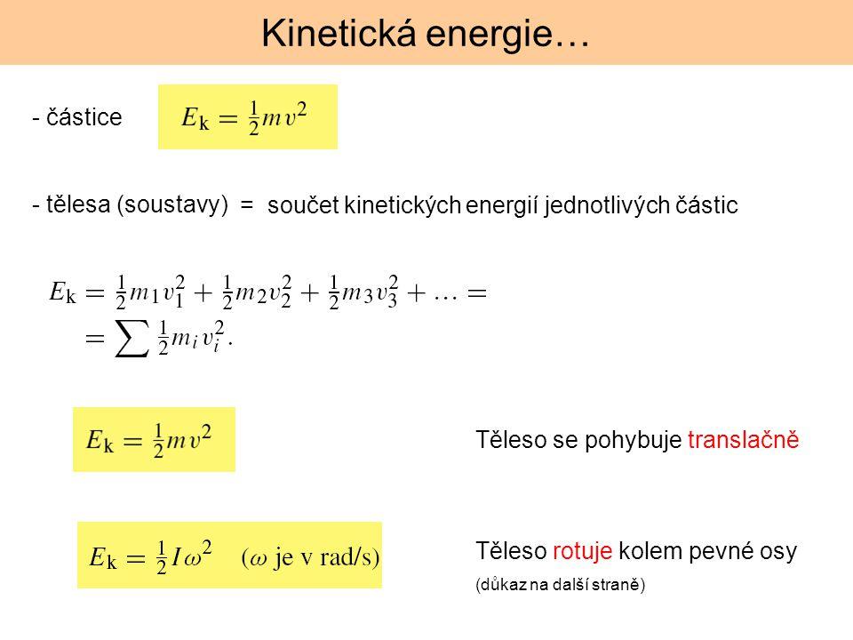 Těleso rotuje kolem pevné osy (důkaz na další straně) Těleso se pohybuje translačně Kinetická energie… - částice - tělesa (soustavy) = součet kinetick