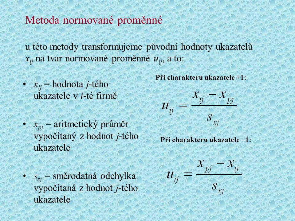 Metoda normované proměnné u této metody transformujeme původní hodnoty ukazatelů x ij na tvar normované proměnné u ij, a to: x ij = hodnota j-tého ukazatele v i-té firmě x pj = aritmetický průměr vypočítaný z hodnot j-tého ukazatele s xj = směrodatná odchylka vypočítaná z hodnot j-tého ukazatele Při charakteru ukazatele +1: Při charakteru ukazatele – 1: