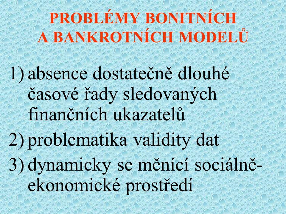 PROBLÉMY BONITNÍCH A BANKROTNÍCH MODELŮ 1)absence dostatečně dlouhé časové řady sledovaných finančních ukazatelů 2)problematika validity dat 3)dynamicky se měnící sociálně- ekonomické prostředí