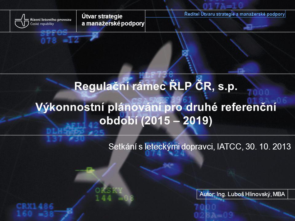 Útvar strategie a manažerské podpory Regulační rámec ŘLP ČR, s.p. Výkonnostní plánování pro druhé referenční období (2015 – 2019) Setkání s leteckými