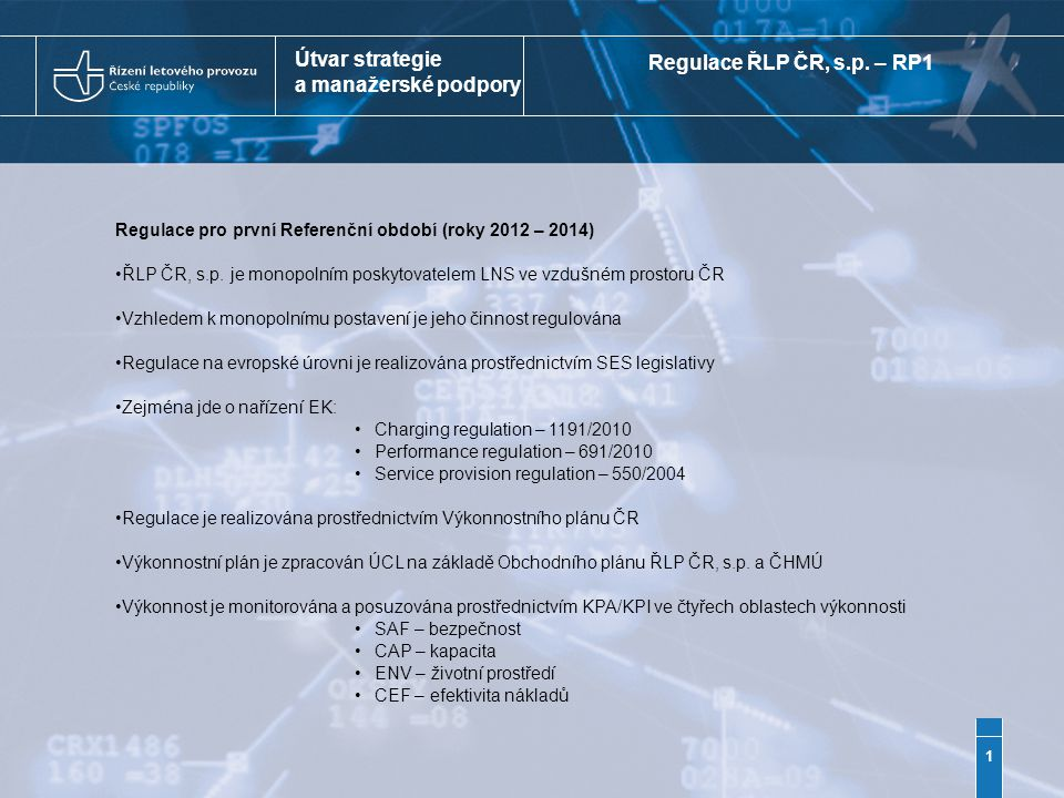 Útvar strategie a manažerské podpory Monitoring plnění cílů stanovených pro první Referenční období Monitoring probíhá na 2 úrovních:1) v rámci ČR podnik čtvrtletně informuje ÚCL (NSA) o plnění cílů v Ročním plánu 2) na Evropské úrovni – PRB (orgán pro hodnocení výkonnosti EK) připravuje ročně hodnotící zprávu 1) Plnění cílů stanovených v Ročním plánu ŘLP ČR, s.p.