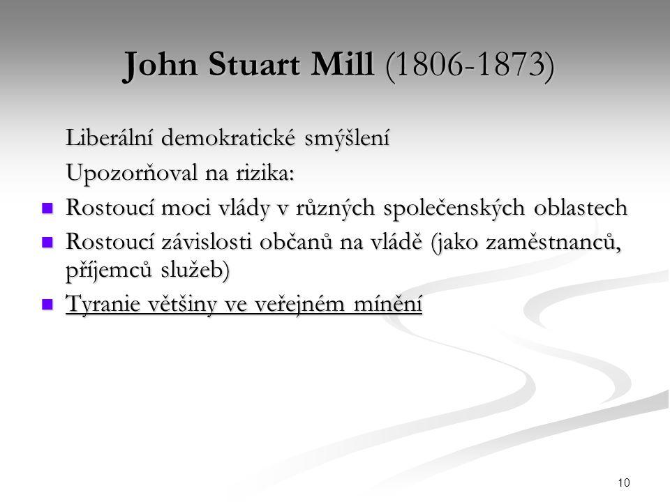 10 John Stuart Mill (1806-1873) John Stuart Mill (1806-1873) Liberální demokratické smýšlení Upozorňoval na rizika: Rostoucí moci vlády v různých společenských oblastech Rostoucí moci vlády v různých společenských oblastech Rostoucí závislosti občanů na vládě (jako zaměstnanců, příjemců služeb) Rostoucí závislosti občanů na vládě (jako zaměstnanců, příjemců služeb) Tyranie většiny ve veřejném mínění Tyranie většiny ve veřejném mínění