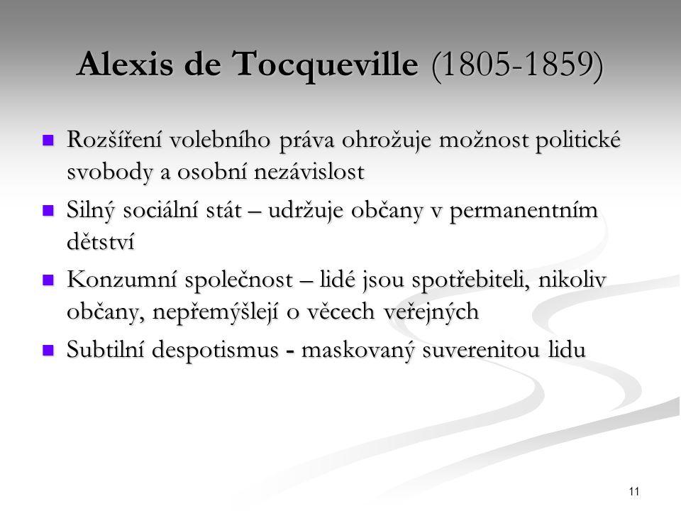 11 Alexis de Tocqueville (1805-1859) Rozšíření volebního práva ohrožuje možnost politické svobody a osobní nezávislost Rozšíření volebního práva ohrožuje možnost politické svobody a osobní nezávislost Silný sociální stát – udržuje občany v permanentním dětství Silný sociální stát – udržuje občany v permanentním dětství Konzumní společnost – lidé jsou spotřebiteli, nikoliv občany, nepřemýšlejí o věcech veřejných Konzumní společnost – lidé jsou spotřebiteli, nikoliv občany, nepřemýšlejí o věcech veřejných Subtilní despotismus - maskovaný suverenitou lidu Subtilní despotismus - maskovaný suverenitou lidu