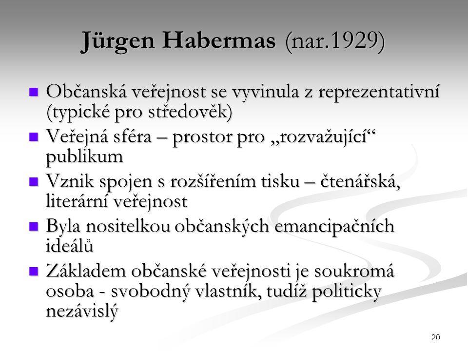 """20 Jürgen Habermas (nar.1929) Občanská veřejnost se vyvinula z reprezentativní (typické pro středověk) Občanská veřejnost se vyvinula z reprezentativní (typické pro středověk) Veřejná sféra – prostor pro """"rozvažující publikum Veřejná sféra – prostor pro """"rozvažující publikum Vznik spojen s rozšířením tisku – čtenářská, literární veřejnost Vznik spojen s rozšířením tisku – čtenářská, literární veřejnost Byla nositelkou občanských emancipačních ideálů Byla nositelkou občanských emancipačních ideálů Základem občanské veřejnosti je soukromá osoba - svobodný vlastník, tudíž politicky nezávislý Základem občanské veřejnosti je soukromá osoba - svobodný vlastník, tudíž politicky nezávislý"""