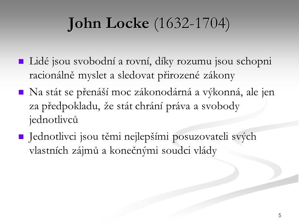 5 John Locke (1632-1704) Lidé jsou svobodní a rovní, díky rozumu jsou schopni racionálně myslet a sledovat přirozené zákony Na stát se přenáší moc zákonodárná a výkonná, ale jen za předpokladu, že stát chrání práva a svobody jednotlivců Jednotlivci jsou těmi nejlepšími posuzovateli svých vlastních zájmů a konečnými soudci vlády