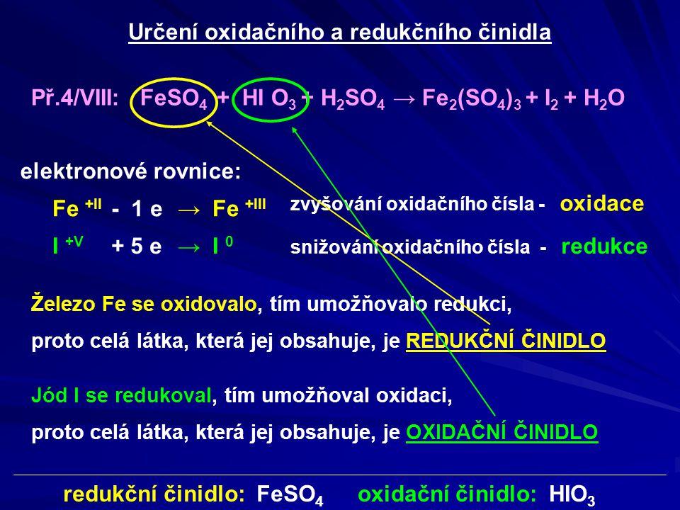 Př.4/VIII: FeSO 4 + HI O 3 + H 2 SO 4 → Fe 2 (SO 4 ) 3 + I 2 + H 2 O oxidační činidlo: HIO 3 redukční činidlo: FeSO 4 Určení oxidačního a redukčního č