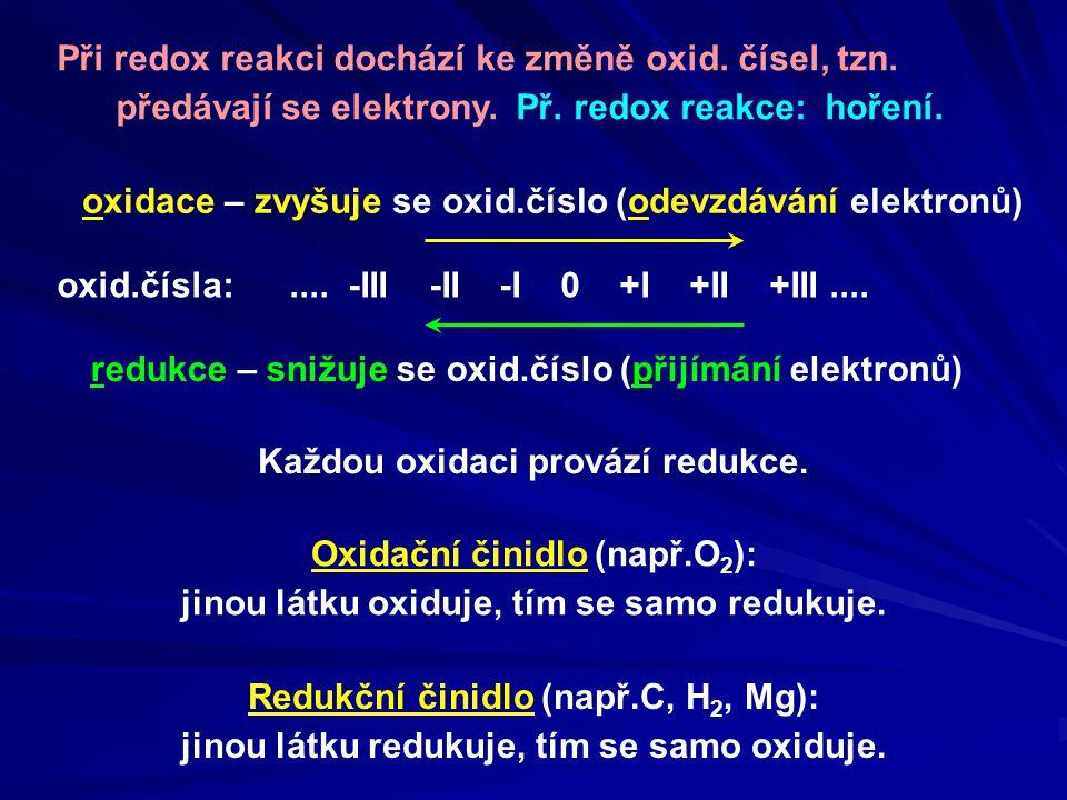 Př.1/VIII: (nedokonalé spalování koksu) C + O 2 → C O určit oxidační čísla u všech prvků v rovnici -II+II 00 elektronové rovnice: C 0 → C +II O 0 → O -II Ve všech následujících příkladech uveďte elektronové rovnice a určete oxidační a redukční činidlo: najít prvky, které mění oxidační číslo pro tyto prvky napsat elektronové rovnice zvyšování oxidačního čísla - oxidace - 2 e + 2 e snižování oxidačního čísla - redukce