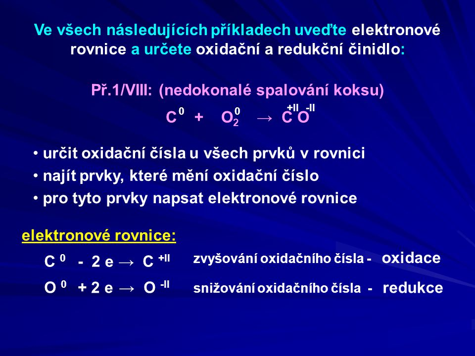 Př.1/VIII: (nedokonalé spalování koksu) C + O 2 → C O oxidační činidlo: O 2 redukční činidlo: C Určení oxidačního a redukčního činidla zvyšování oxidačního čísla - oxidace elektronové rovnice: C 0 → C +II O 0 → O -II - 2 e + 2 e snižování oxidačního čísla - redukce Uhlík C se oxidoval, tím umožňoval redukci proto celá látka, která jej obsahuje, je REDUKČNÍ ČINIDLO Kyslík O se redukoval, tím umožňoval oxidaci proto celá látka, která jej obsahuje, je OXIDAČNÍ ČINIDLO