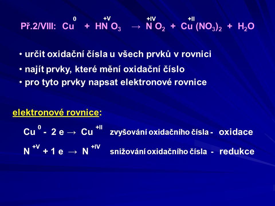 oxidační činidlo: HNO 3 redukční činidlo: Cu Určení oxidačního a redukčního činidla zvyšování oxidačního čísla - oxidace elektronové rovnice: Cu 0 → Cu +II N +V → N +IV - 2 e + 1 e snižování oxidačního čísla - redukce Měď Cu se oxidovala, tím umožňovala redukci, proto celá látka, která jí obsahuje, je REDUKČNÍ ČINIDLO Dusík N se redukoval, tím umožňoval oxidaci, proto celá látka, která jej obsahuje, je OXIDAČNÍ ČINIDLO Př.2/VIII: Cu + HN O 3 → N O 2 + Cu (NO 3 ) 2 + H 2 O