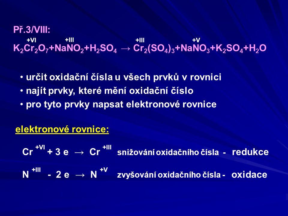 Př.3/VIII: K 2 Cr 2 O 7 +NaNO 2 +H 2 SO 4 → Cr 2 (SO 4 ) 3 +NaNO 3 +K 2 SO 4 +H 2 O oxidační činidlo: K 2 Cr 2 O 7 redukční činidlo: NaNO 2 Určení oxidačního a redukčního činidla snižování oxidačního čísla - redukce elektronové rovnice: Cr +VI → Cr +III N +III → N +V + 3 e - 2 e zvyšování oxidačního čísla - oxidace Dusík N se oxidoval, tím umožňoval redukci, proto celá látka, která jej obsahuje, je REDUKČNÍ ČINIDLO Chrom Cr se redukoval, tím umožňoval oxidaci, proto celá látka, která jej obsahuje, je OXIDAČNÍ ČINIDLO