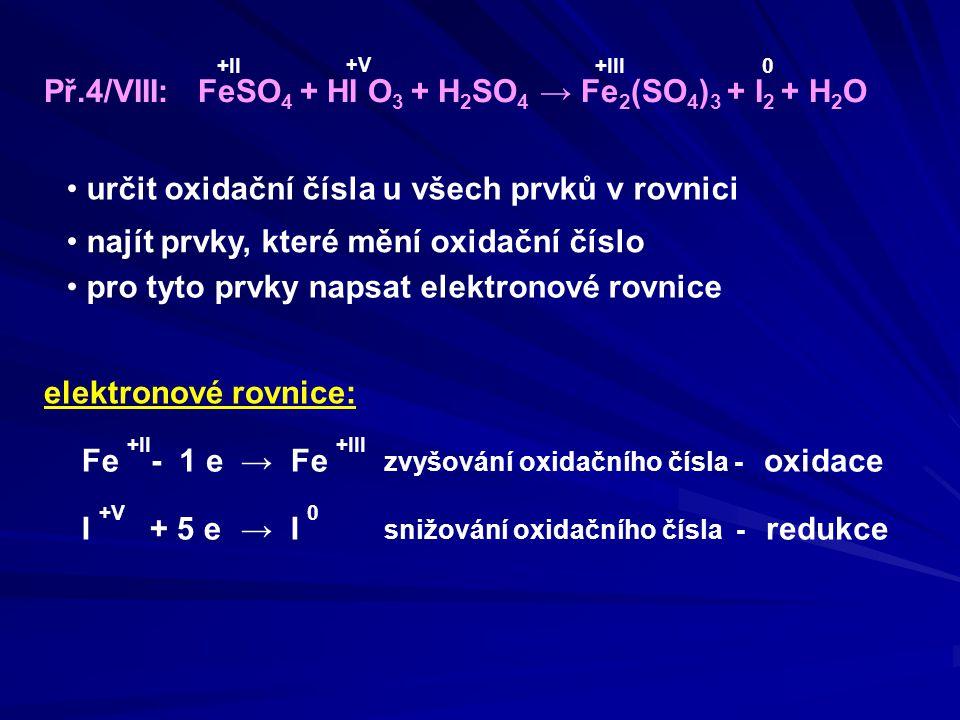 Př.4/VIII: FeSO 4 + HI O 3 + H 2 SO 4 → Fe 2 (SO 4 ) 3 + I 2 + H 2 O oxidační činidlo: HIO 3 redukční činidlo: FeSO 4 Určení oxidačního a redukčního činidla zvyšování oxidačního čísla - oxidace elektronové rovnice: Fe +II → Fe +III I +V → I 0 - 1 e + 5 e snižování oxidačního čísla - redukce Železo Fe se oxidovalo, tím umožňovalo redukci, proto celá látka, která jej obsahuje, je REDUKČNÍ ČINIDLO Jód I se redukoval, tím umožňoval oxidaci, proto celá látka, která jej obsahuje, je OXIDAČNÍ ČINIDLO